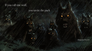 """If you call one wolf, you invite the pack"""" – Bulgarian Proverb ..."""