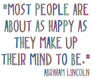 Most people are about as happy as they make up their minds to be.
