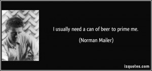 usually need a can of beer to prime me. - Norman Mailer