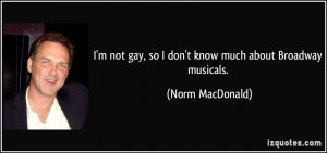 not gay, so I don't know much about Broadway musicals. - Norm ...