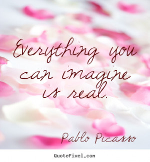 """Everything you can imagine is real. """""""