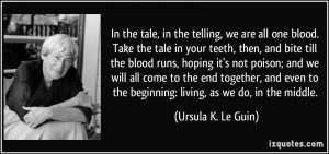 the telling, we are all one blood. Take the tale in your teeth, then ...