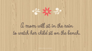 Mother's Day Quotes: A mom will sit in the rain to watch her child sit ...
