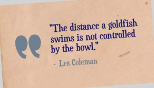 """The distance a goldfish swims is not controlled by the bowl."""" - Les ..."""