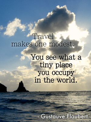 Travel makes one modest. You see what a tiny place you occupy in the ...