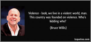 Violence - look, we live in a violent world, man. This country was ...