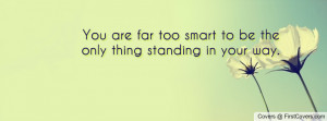 you are far too smart to be the only thing standing in your way ...