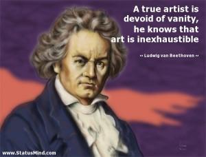 true artist is devoid of vanity, he knows that art is inexhaustible ...