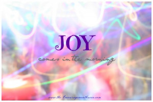 Encouraging Quotes- JOY comes in the morning!- Bible Quotes