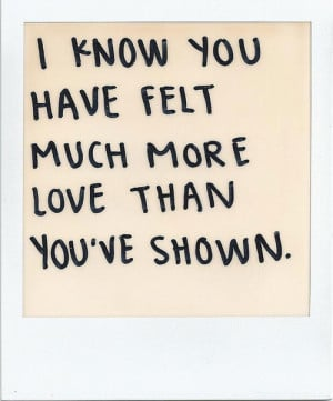 know you have felt much more love than you've shown.