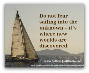 Do not fear sailing into the unknown. It's where new worlds are ...