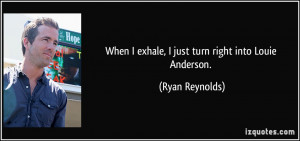 When I exhale, I just turn right into Louie Anderson. - Ryan Reynolds