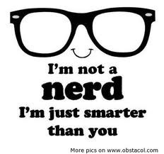 not a nerd I'm just smarter than you