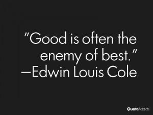 """Good is often the enemy of best."""" — Edwin Louis Cole"""