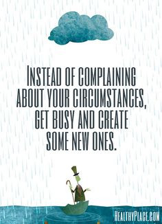 Positive quote: Instead of complaining about your circumstances, get ...