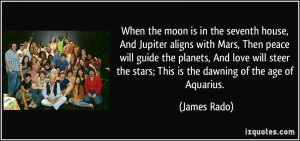 When the moon is in the seventh house, And Jupiter aligns with Mars ...