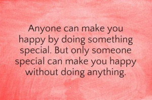 ... special. But only someone special can make you happy without doing
