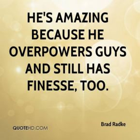 He's amazing because he overpowers guys and still has finesse, too.