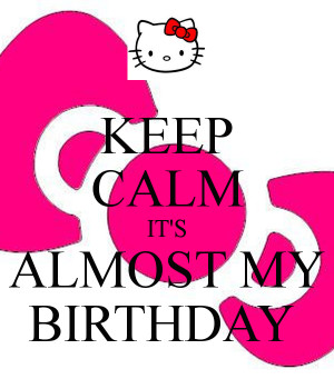 KEEP CALM IT'S ALMOST MY BIRTHDAY