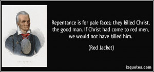 Repentance is for pale faces; they killed Christ, the good man. If ...