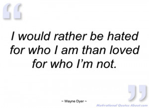 would rather be hated for who i am than wayne dyer