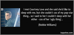 met Courtney Love and she said she'd like to sleep with me, but she ...