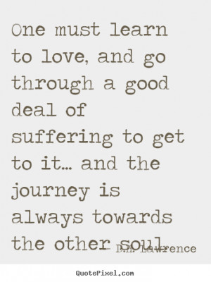One must learn to love, and go through a good deal of suffering to get ...