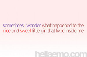 ... what happen to the nice and sweet little girl that lived inside me