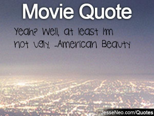 Yeah? Well, at least I'm not ugly. -American Beauty