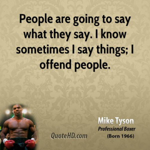... to say what they say. I know sometimes I say things; I offend people