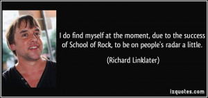 do find myself at the moment, due to the success of School of Rock ...