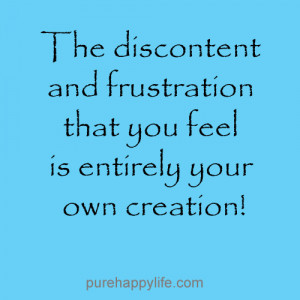 The discontent and frustration that you feel is entirely your own ...