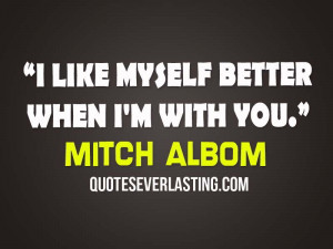 like myself better when I'm with you- Mitch Albom