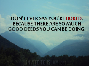 ... 're bored, because there are so much good deeds you can be doing