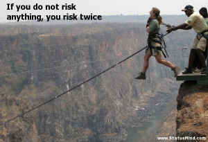 ... do not risk anything, you risk twice - Clever Quotes - StatusMind.com