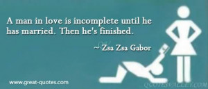 man in love is incomplete until he is married. Then he's finished ...