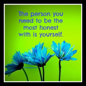 The person you need to be the most honest with is yourself.