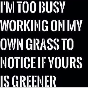 on my own grass to notice if yours is greener. #WordsToLiveBy Life ...