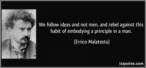 We follow ideas and not men, and rebel against this habit of embodying ...