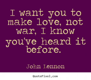 Sayings about love - I want you to make love, not war, i know you've..
