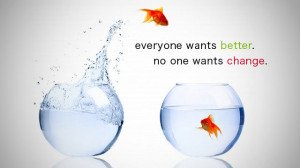 Everyone wants better. No one wants change.