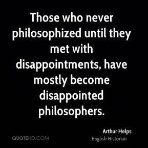 Arthur Helps - Those who never philosophized until they met with ...
