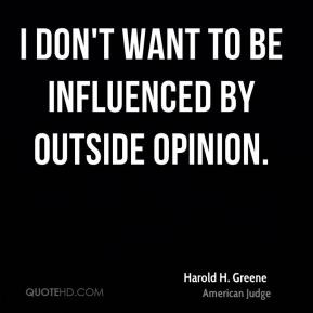 Harold H. Greene - I don't want to be influenced by outside opinion.