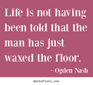 Ogden Nash Quotes - Life is not having been told that the man has just ...