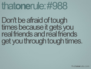 ... it gets you real friends and real friends get you through tough times