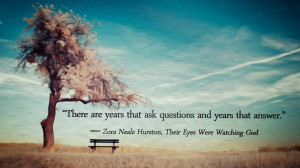... There are years…- Zora Neale Hurston, Their Eyes Were Watching God