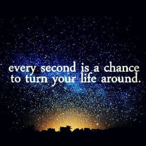 Turn Your Life Around – Every Second Is A Chance