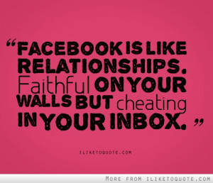 Facebook is like relationships. Faithful on your walls but cheating in ...
