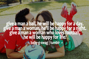 ... . Give a man a woman who loves football, he will be happy for life