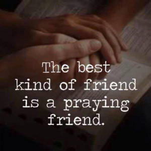 The best kind of friend is a praying friend.....4....
